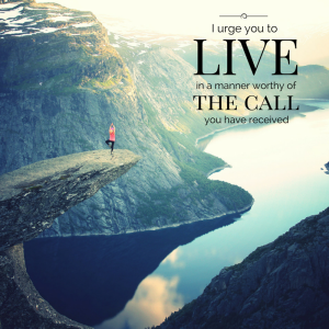I urge you to live in a manner worthy of the call you have received